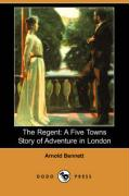 The Regent: A Five Towns Story of Adventure in London (Dodo Press) - Bennett, Arnold