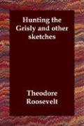 Hunting the Grisly and Other Sketches - Roosevelt, Theodore, IV