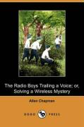 The Radio Boys Trailing a Voice; Or, Solving a Wireless Mystery (Dodo Press) - Chapman, Allen