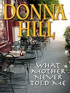 What Mother Never Told Me - Hill, Donna