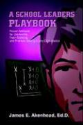 A School Leaders Playbook: Proven Methods for Leadership, Team Building, and Problem Solving in Any Organization - Akenhead, James E.