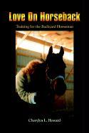Love on Horseback: Training for the Backyard Horseman - Howard, Cherylyn L.
