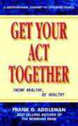 Get Your Act Together: Think Healthy, Be Healthy - Addleman, Frank G.