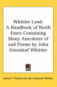 Whittier Land: A Handbook of North Essex Containing Many Anecdotes of and Poems by John Greenleaf Whittier - Pickard, Samuel T.; Whittier, John Greenleaf