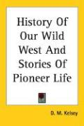 History of Our Wild West and Stories of Pioneer Life - Kelsey, D. M.