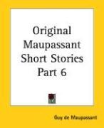 Original Maupassant Short Stories Part 6 - de Maupassant, Guy; Maupassant, Guy de