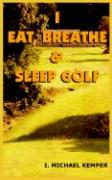 I Eat, Breathe & Sleep Golf - Kemper, I. Michael