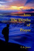 Into the Depths of Prayer - Jones, C. a.