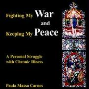 Fighting My War and Keeping My Peace: A Personal Struggle with Chronic Illness - Carnes, Paula Masso