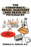 The Conspiracy, Fraud, Quackery and Death of Psychiatry - Dahlin D. C. , Donald A.