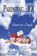 Parenting.101: Train Up a Child - Allen, Darnella K.