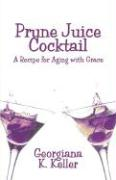 Prune Juice Cocktail: A Recipe for Aging with Grace - Keller, Georgiana K.