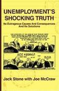 Unemployment: The Shocking Truth of Its Causes, Its Outrageous Consequences and What Can Be Done about It - Stone, Jack; McCraw, Joe