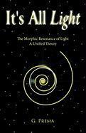 It's All Light: The Morphic Resonance of Light; A Unified Theory - G. Prema, Prema