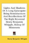 Lights and Shadows of a Long Episcopate: Being Reminiscences and Recollections of the Right Reverend Henry Benjamin Whipple, Bishop of Minnesota - Whipple, Henry Benjamin
