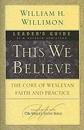 This We Believe: The Core of Wesleyan Faith and Practice - Willimon, William H.
