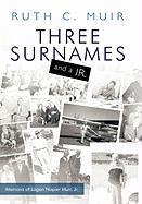 Three Surnames and a JR.: Memoirs of Logan Napier Muir JR. - Muir, Ruth C.