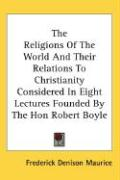 The Religions of the World and Their Relations to Christianity Considered in Eight Lectures Founded by the Hon Robert Boyle - Maurice, Frederick Denison