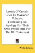 Letters of Certain Jews to Monsieur Voltaire: Containing an Apology for Their Own People and for the Old Testament