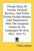 Private Diary of Travels, Personal Services, and Public Events During Mission and Employment with the European Armies in the Campaigns of 1812, 1813, - Davis, Hadland F.