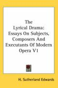 The Lyrical Drama: Essays on Subjects, Composers and Executants of Modern Opera V1 - Edwards, H. Sutherland