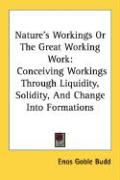 Nature's Workings or the Great Working Work: Conceiving Workings Through Liquidity, Solidity, and Change Into Formations - Budd, Enos Goble