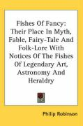 Fishes of Fancy: Their Place in Myth, Fable, Fairy-Tale and Folk-Lore with Notices of the Fishes of Legendary Art, Astronomy and Herald - Robinson, Philip