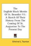 The English Black Monks of St. Benedict V1: A Sketch of Their History from the Coming of St. Augustine to the Present Day - Taunton, Ethelred L.