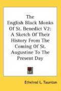 The English Black Monks of St. Benedict V2: A Sketch of Their History from the Coming of St. Augustine to the Present Day - Taunton, Ethelred L.
