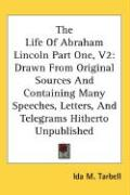 The Life of Abraham Lincoln Part One, V2: Drawn from Original Sources and Containing Many Speeches, Letters, and Telegrams Hitherto Unpublished - Tarbell, Ida M.