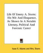 Life of Emery A. Storrs: His Wit and Eloquence, as Shown in a Notable Literary, Political and Forensic Career - Adams, Isaac E.