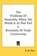 The Problems of Neutrality When the World Is at War Part 2: Restraints of Trade Controversy - Fess, S. D.