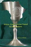 Africa...God's Divine Vessel for the Nations - Williams, Marcia D.