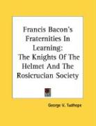 Francis Bacon's Fraternities in Learning: The Knights of the Helmet and the Rosicrucian Society - Tudhope, George V.