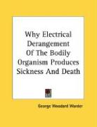 Why Electrical Derangement of the Bodily Organism Produces Sickness and Death - Warder, George Woodard