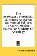 The Astrologer's Searchlight: Questions Answered on Mooted Subjects to Clarify Obscure Points for Students of Astrology - George, Llewellyn