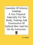 Essentials of Infantry Training: A Text Prepared Especially for the Study, Training and Examination of Enlisted Men and for Use by Instructors. - Bond, P. S.