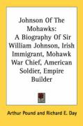 Johnson of the Mohawks: A Biography of Sir William Johnson, Irish Immigrant, Mohawk War Chief, American Soldier, Empire Builder - Pound, Arthur; Day, Richard E.
