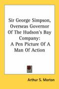 Sir George Simpson, Overseas Governor of the Hudson's Bay Company: A Pen Picture of a Man of Action - Morton, Arthur S.