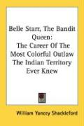 Belle Starr, the Bandit Queen: The Career of the Most Colorful Outlaw the Indian Territory Ever Knew - Shackleford, William Yancey