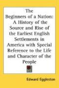 The Beginners of a Nation: A History of the Source and Rise of the Earliest English Settlements in America with Special Reference to the Life and - Eggleston, Edward