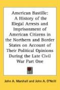 American Bastille: A History of the Illegal Arrests and Imprisonment of American Citizens in the Northern and Border States on Account of - Marshall, John A.