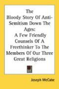 The Bloody Story of Anti-Semitism Down the Ages: A Few Friendly Counsels of a Freethinker to the Members of Our Three Great Religions - McCabe, Joseph