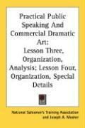 Practical Public Speaking and Commercial Dramatic Art: Lesson Three, Organization, Analysis; Lesson Four, Organization, Special Details - National Salesmen's Training Association; Mosher, Joseph A.
