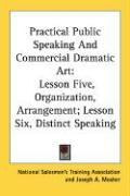 Practical Public Speaking and Commercial Dramatic Art: Lesson Five, Organization, Arrangement; Lesson Six, Distinct Speaking - National Salesmen's Training Association; Mosher, Joseph A.