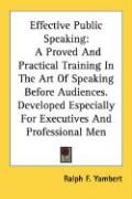Effective Public Speaking: A Proved and Practical Training in the Art of Speaking Before Audiences. Developed Especially for Executives and Profe - Yambert, Ralph F.