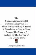 The Strange Adventures of Captain Dangerous V1: Who Was a Soldier, a Sailor, a Merchant, a Spy, a Slave Among the Moors, a Bashaw in the Service of th - Sala, George Augustus