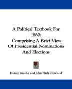 A Political Textbook for 1860: Comprising a Brief View of Presidential Nominations and Elections