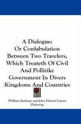 A Dialogue: Or Confabulation Between Two Travelers, Which Treateth of Civil and Pollitike Government in Divers Kingdoms and Countr - Spelman, William