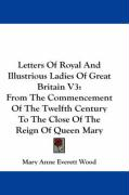 Letters of Royal and Illustrious Ladies of Great Britain V3: From the Commencement of the Twelfth Century to the Close of the Reign of Queen Mary - Wood, Mary Anne Everett